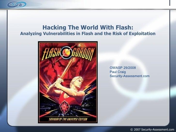 Hacking The World With Flash: Analyzing Vulnerabilities in Flash and the Risk of Exploitation <ul><ul><ul><ul><ul><li>OWAS...