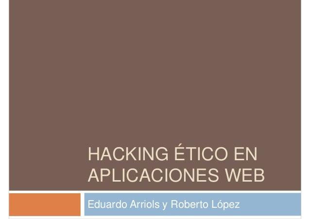 HACKING ÉTICO EN APLICACIONES WEB Eduardo Arriols y Roberto López
