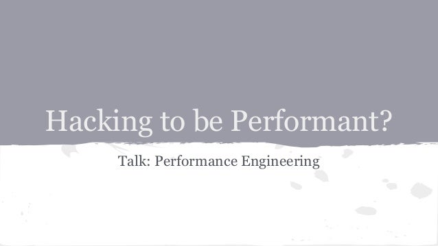 Hacking to be Performant? Talk: Performance Engineering