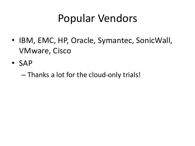 Popular Vendors • IBM, EMC, HP, Oracle, Symantec, SonicWall, VMware, Cisco • SAP – Thanks a lot for the cloud-only trials!