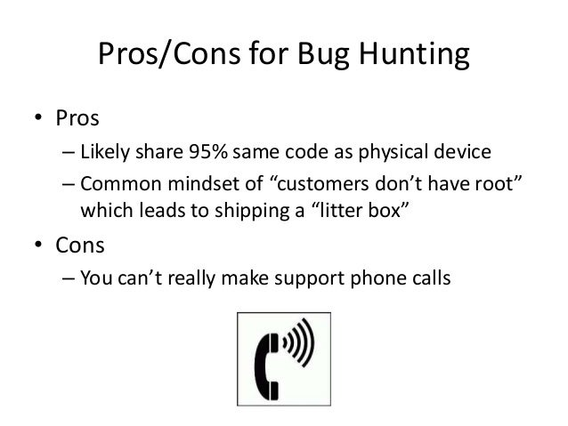 """Pros/Cons for Bug Hunting • Pros – Likely share 95% same code as physical device – Common mindset of """"customers don't have..."""