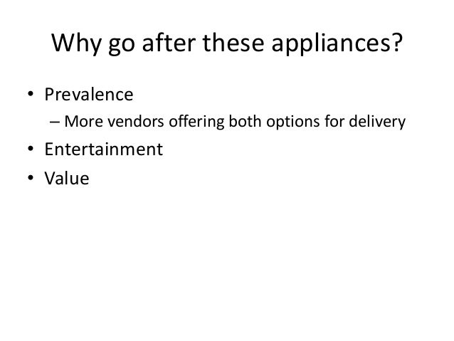 Why go after these appliances? • Prevalence – More vendors offering both options for delivery • Entertainment • Value
