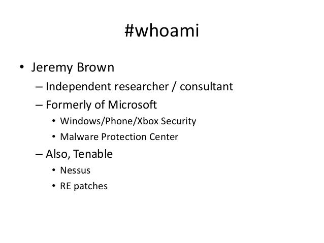 #whoami • Jeremy Brown – Independent researcher / consultant – Formerly of Microsoft • Windows/Phone/Xbox Security • Malwa...