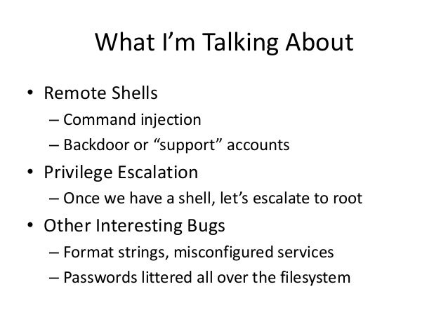 """What I'm Talking About • Remote Shells – Command injection – Backdoor or """"support"""" accounts • Privilege Escalation – Once ..."""