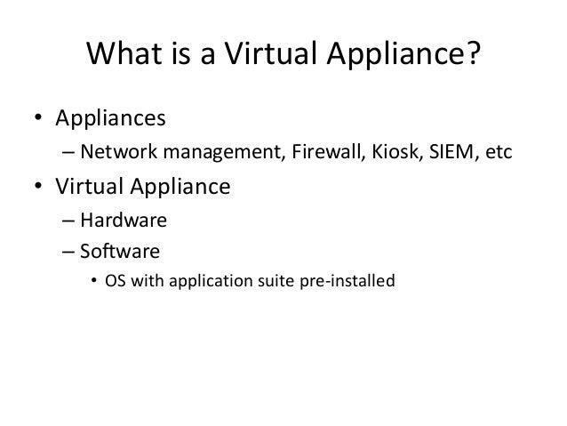 What is a Virtual Appliance? • Appliances – Network management, Firewall, Kiosk, SIEM, etc • Virtual Appliance – Hardware ...