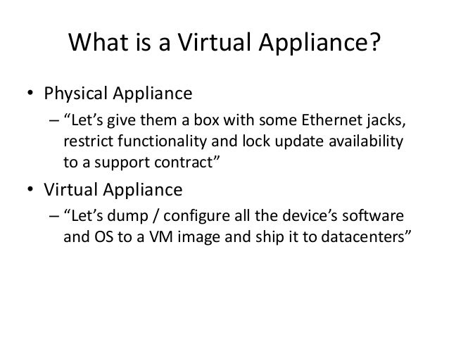 """What is a Virtual Appliance? • Physical Appliance – """"Let's give them a box with some Ethernet jacks, restrict functionalit..."""