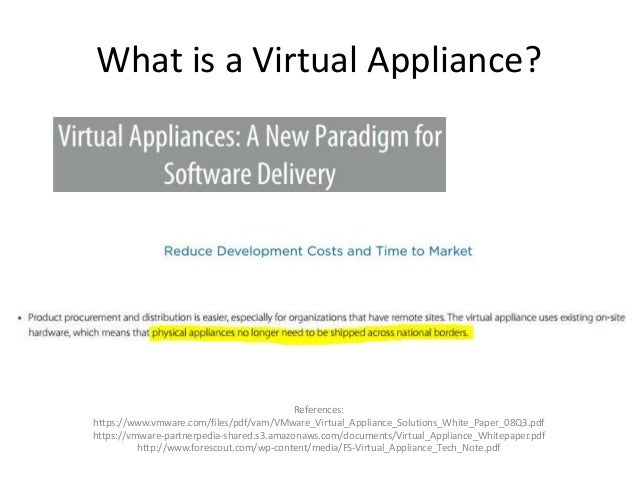 What is a Virtual Appliance? References: https://www.vmware.com/files/pdf/vam/VMware_Virtual_Appliance_Solutions_White_Pap...