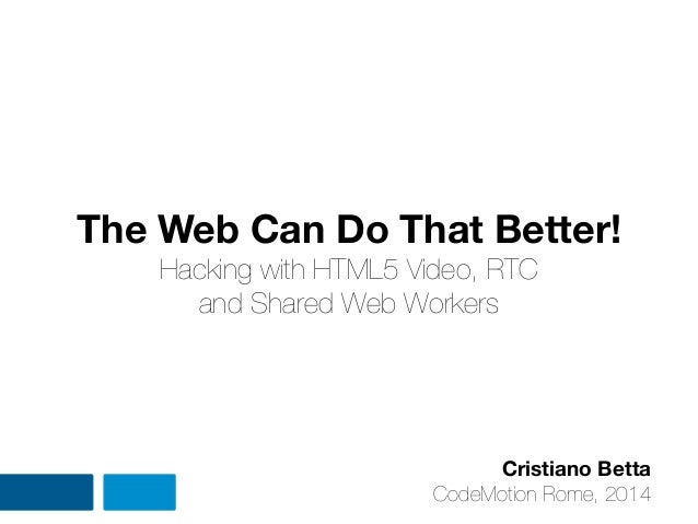 The Web Can Do That Better! Hacking with HTML5 Video, RTC and Shared Web Workers Cristiano Betta CodeMotion Rome, 2014