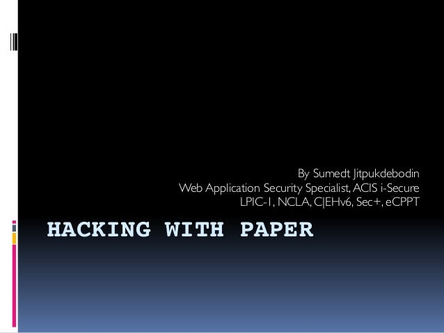 HACKING WITH PAPER By Sumedt Jitpukdebodin Web Application Security Specialist,ACIS i-Secure LPIC-1, NCLA, C|EHv6, Sec+, e...