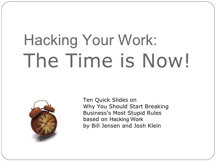 Hacking Your Work: The Time is Now! Ten Quick Slides on  Why You Should Start Breaking  Business's Most Stupid Rules based...
