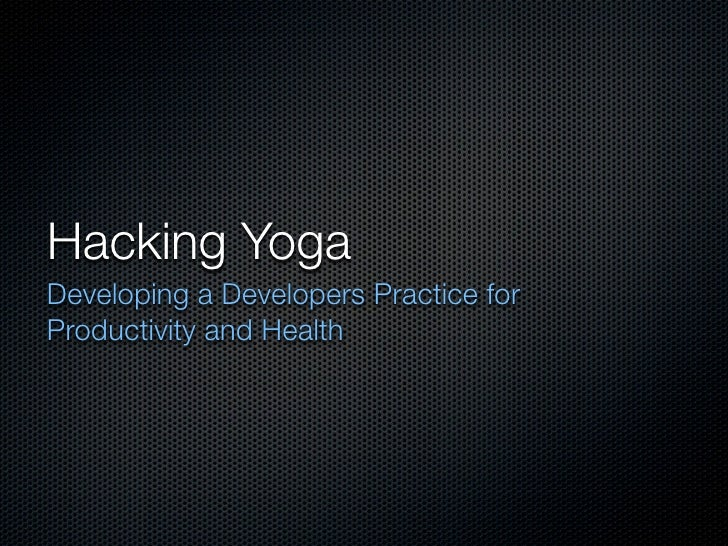 Hacking Yoga Developing a Developers Practice for Productivity and Health