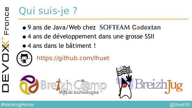 @lhuet35#HackingHome Qui suis-je? •9 ans de Java/Web chez •4 ans de développement dans une grosse SSII •4 ans dans le bât...