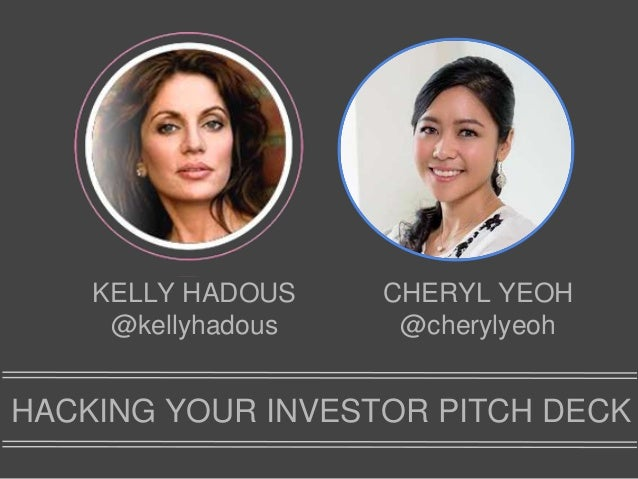 KELLY HADOUS @kellyhadous CHERYL YEOH @cherylyeoh HACKING YOUR INVESTOR PITCH DECK