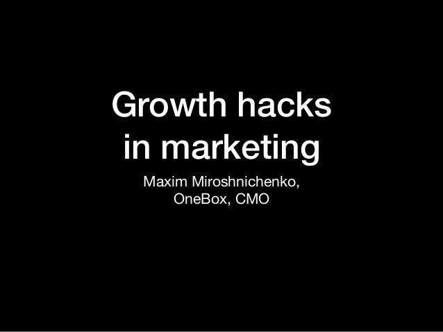 Growth hacks in marketing Maxim Miroshnichenko,  OneBox, CMO
