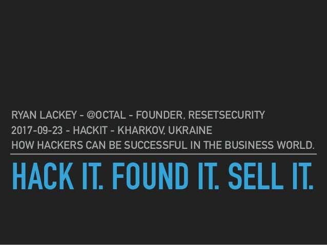 HACK IT. FOUND IT. SELL IT. RYAN LACKEY - @OCTAL - FOUNDER, RESETSECURITY 2017-09-23 - HACKIT - KHARKOV, UKRAINE HOW HACKE...