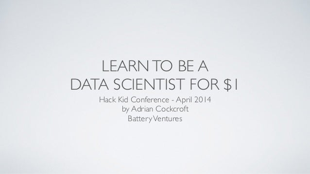 LEARNTO BE A  DATA SCIENTIST FOR $1 Hack Kid Conference - April 2014  by Adrian Cockcroft  BatteryVentures