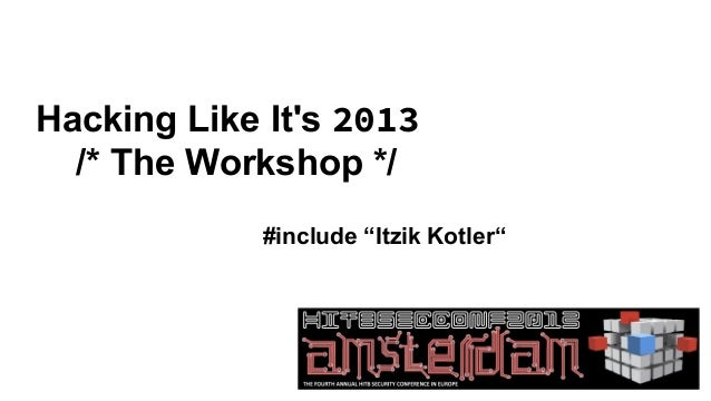 "Hacking Like Its 2013  /* The Workshop */             #include ""Itzik Kotler"""