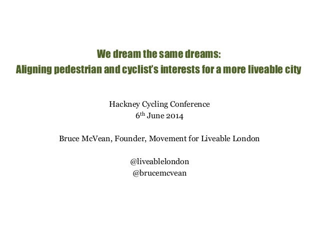 We dream the same dreams:  Aligning pedestrian and cyclist's interests for a more liveable city  Hackney Cycling Conferenc...