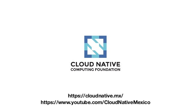 https://cloudnative.mx/ https://www.youtube.com/CloudNativeMexico
