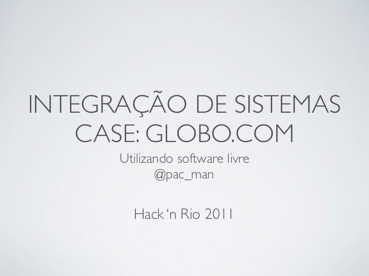 INTEGRAÇÃO DE SISTEMAS    CASE: GLOBO.COM      Utilizando software livre             @pac_man        Hack 'n Rio 2011