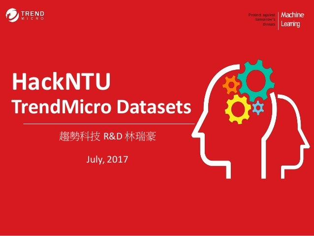 Machine Learning Protect against tomorrow's threats HackNTU TrendMicro Datasets 趨勢科技 R&D 林瑞豪 July, 2017