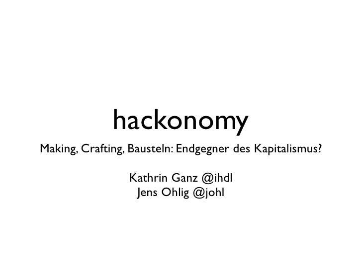 hackonomy Making, Crafting, Bausteln: Endgegner des Kapitalismus?                   Kathrin Ganz @ihdl                   J...