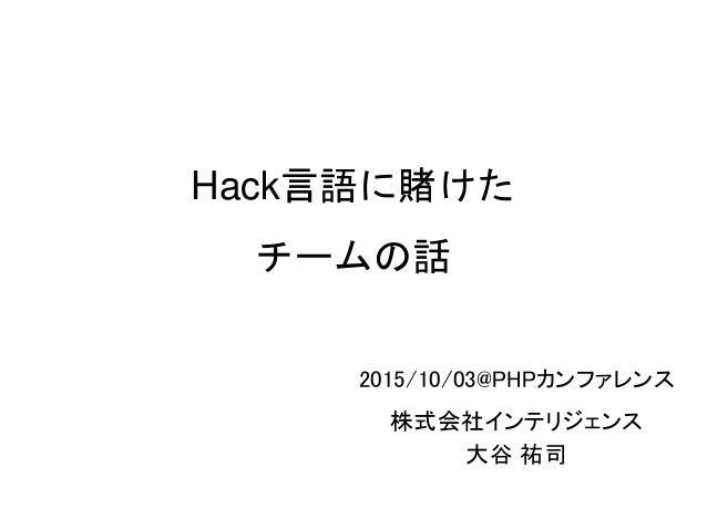 Hack言語に賭けた チームの話 2015/10/03@PHPカンファレンス 株式会社インテリジェンス 大谷 祐司 1