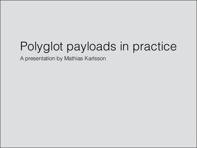 Polyglot payloads in practice A presentation by Mathias Karlsson