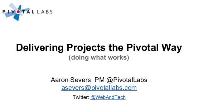 Delivering Projects the Pivotal Way (doing what works) Aaron Severs, PM @PivotalLabs asevers@pivotallabs.com Twitter: @Web...