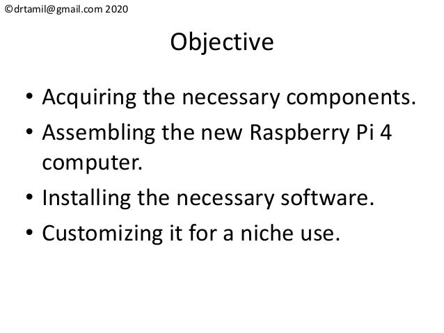 ©drtamil@gmail.com 2020 Objective • Acquiring the necessary components. • Assembling the new Raspberry Pi 4 computer. • In...