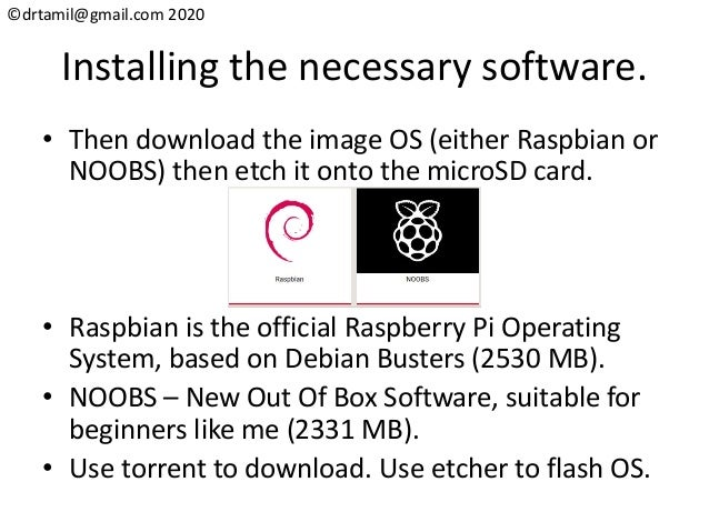 ©drtamil@gmail.com 2020 Installing the necessary software. • Then download the image OS (either Raspbian or NOOBS) then et...