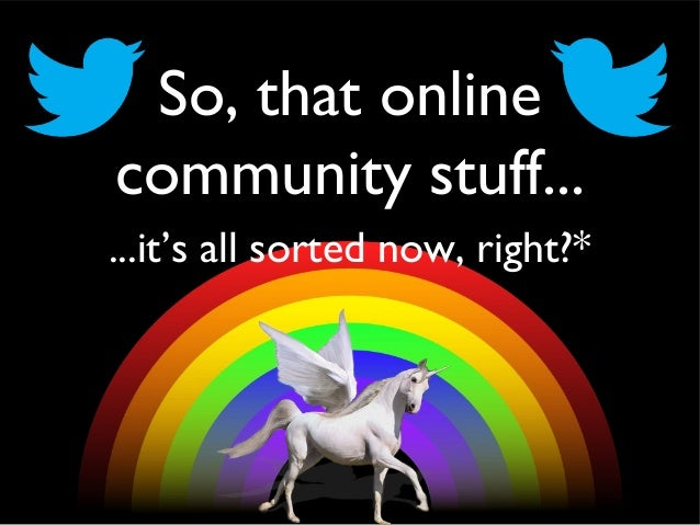 So, that online community stuff... ...it's all sorted now, right?*
