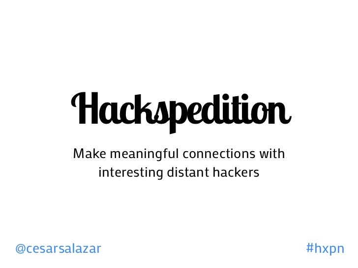 Hackspedition        Make meaningful connections with           interesting distant hackers@cesarsalazar                  ...
