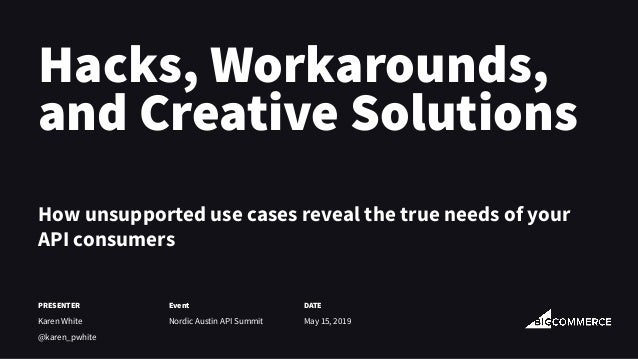 Hacks, Workarounds, and Creative Solutions How unsupported use cases reveal the true needs of your API consumers PRESENTER...