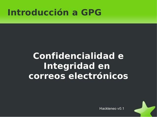 Confidencialidad e Integridad en correos electrónicos Introducción a GPG Hackteneo v0.1
