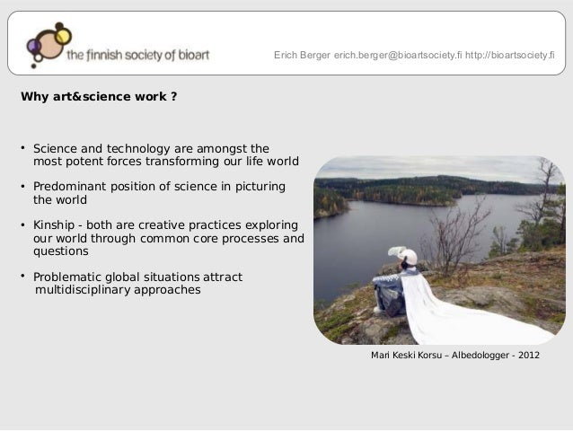 Why art&science work ?  ● Science and technology are amongst the  Erich Berger erich.berger@bioartsociety.fi http://bioart...