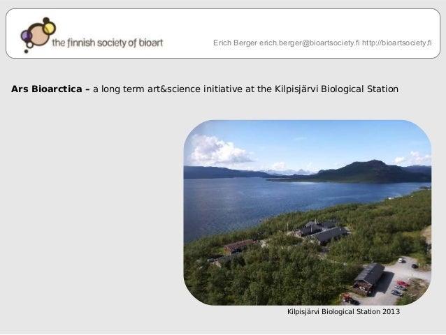 Erich Berger erich.berger@bioartsociety.fi http://bioartsociety.fi  Ars Bioarctica – a long term art&science initiative at...