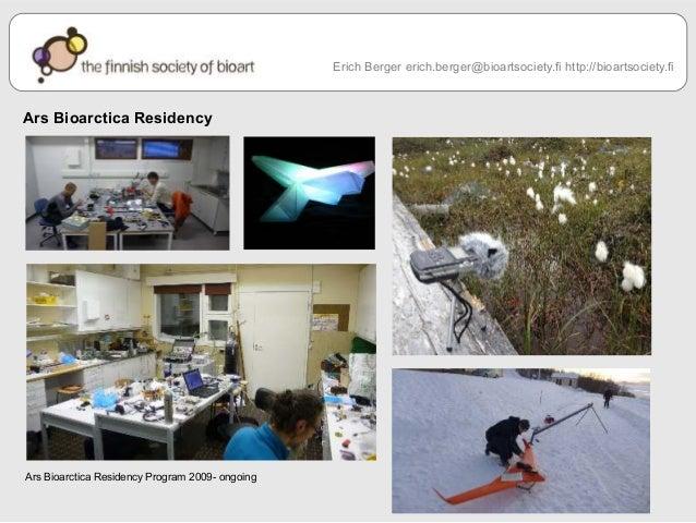 Ars Bioarctica Residency  Ars Bioarctica Residency Program 2009- ongoing  Erich Berger erich.berger@bioartsociety.fi http:...