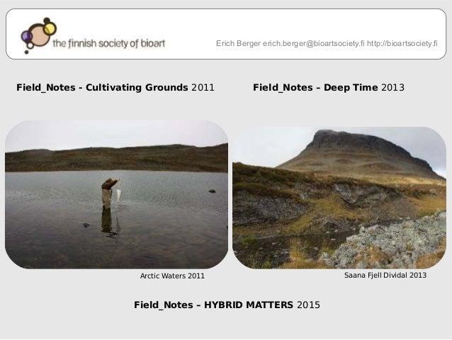 Erich Berger erich.berger@bioartsociety.fi http://bioartsociety.fi  Field_Notes - Cultivating Grounds 2011 Field_Notes – D...