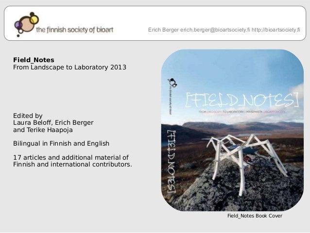 Erich Berger erich.berger@bioartsociety.fi http://bioartsociety.fi  Field_Notes  From Landscape to Laboratory 2013  Edited...