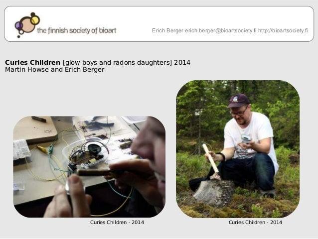 Erich Berger erich.berger@bioartsociety.fi http://bioartsociety.fi  Curies Children [glow boys and radons daughters] 2014 ...