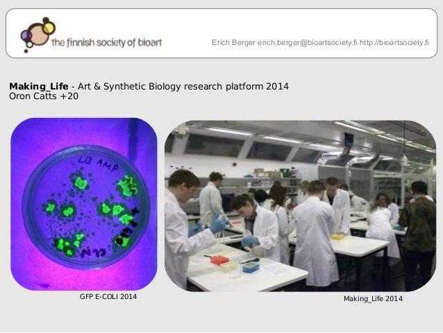 Erich Berger erich.berger@bioartsociety.fi http://bioartsociety.fi  Making_Life - Art & Synthetic Biology research platfor...