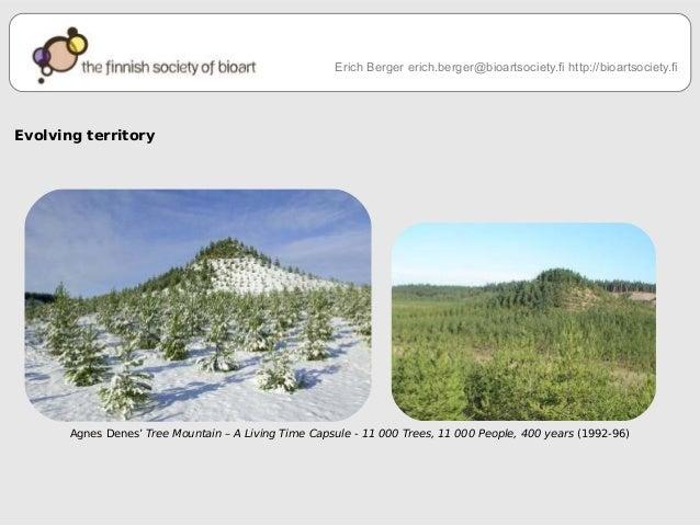 Evolving territory  Erich Berger erich.berger@bioartsociety.fi http://bioartsociety.fi  Agnes Denes' Tree Mountain – A Liv...