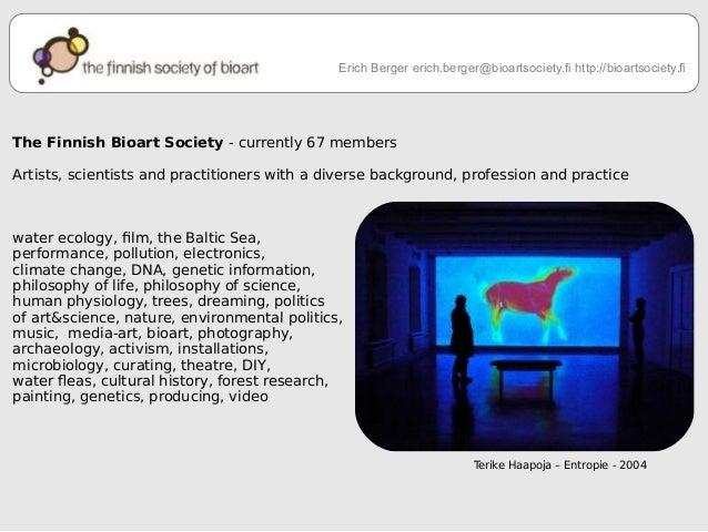 Erich Berger erich.berger@bioartsociety.fi http://bioartsociety.fi  The Finnish Bioart Society - currently 67 members  Art...