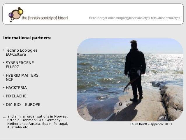 Erich Berger erich.berger@bioartsociety.fi http://bioartsociety.fi  Laura Belof – Appendix 2013  International partners:  ...