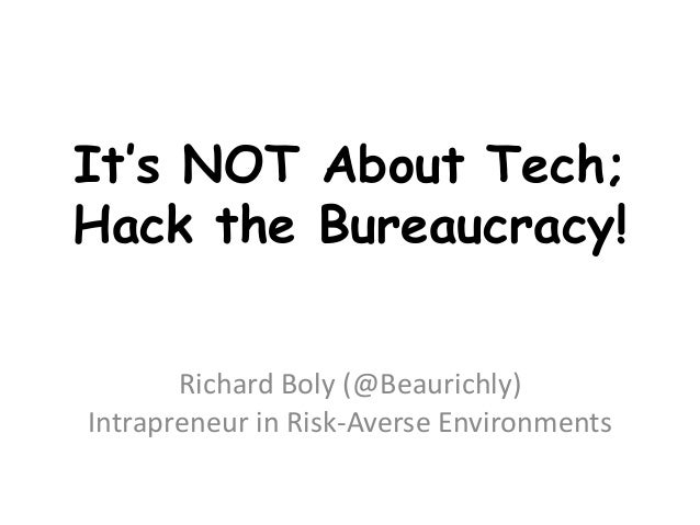 It's NOT About Tech; Hack the Bureaucracy! Richard Boly (@Beaurichly) Intrapreneur in Risk-Averse Environments