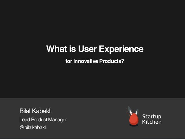 What is User Experience for Innovative Products?  Bilal Kabaklı Lead Product Manager @bilalkabakli