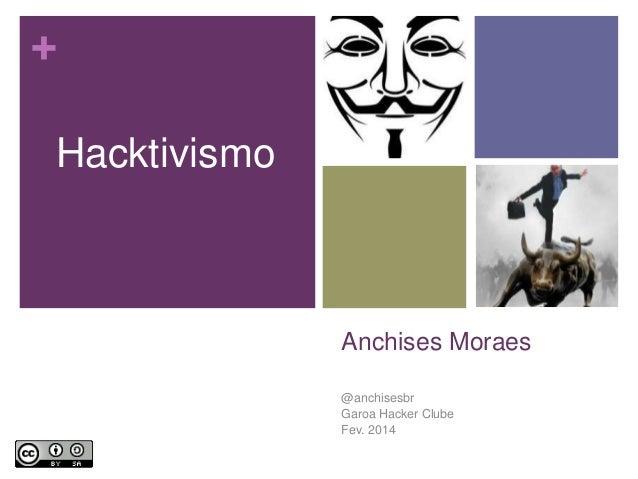 + Hacktivismo  Anchises Moraes @anchisesbr Garoa Hacker Clube Fev. 2014 2/19/2014