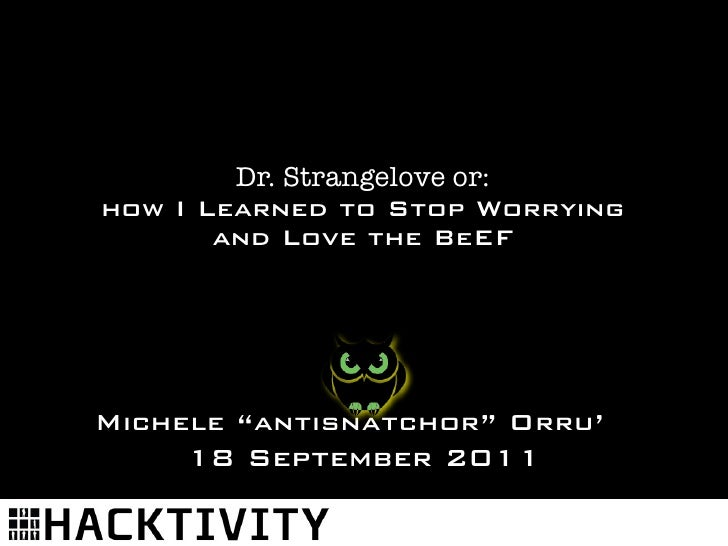 """Dr. Strangelove or:how I Learned to Stop Worrying       and Love the BeEFMichele """"antisnatchor"""" Orru'     18 September 2011"""